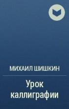 Михаил Шишкин - Урок каллиграфии