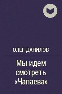 Олег Данилов - Мы идем смотреть