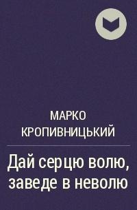 Марко Кропивницький - Дай серцю волю, заведе в неволю