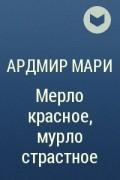 ардмир мари мерло красное или мурло страстное