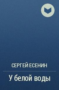 Сергей Есенин - У белой воды