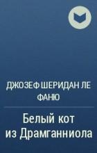 Джозеф Шеридан Ле Фаню - Белый кот из Драмганниола