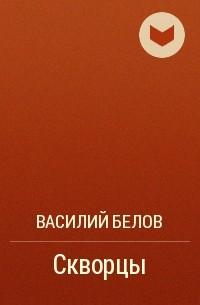 Василий Белов - Скворцы