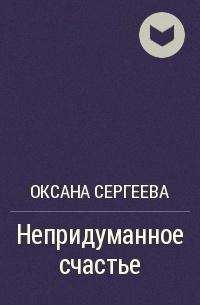 Оксана Сергеева - Непридуманное счастье