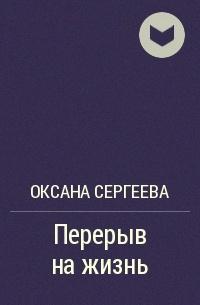 Оксана Сергеева - Перерыв на жизнь