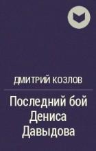 Дмитрий Козлов - Последний бой Дениса Давыдова