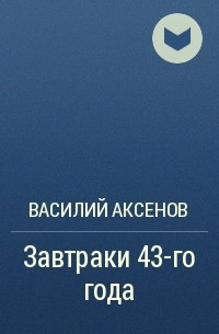 Василий Аксенов - Завтраки 43-го года