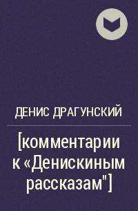 """Денис Драгунский - [комментарии к """"Денискиным рассказам""""]"""