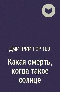 Дмитрий Горчев - Какая смерть, когда такое солнце