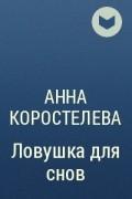 Анна Коростелева - Ловушка для снов