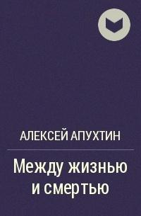 Алексей Апухтин - Между жизнью и смертью