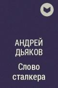 Андрей Дьяков - Слово сталкера