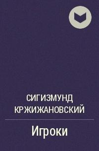 Сигизмунд Кржижановский - Игроки
