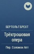 Бертольт Брехт - Трёхгрошовая опера