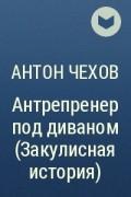 А. П. Чехов - Антрепренер под диваном (Закулисная история)