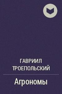 Гавриил Троепольский - Агрономы