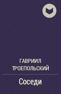 Гавриил Троепольский - Соседи
