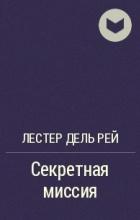 Лестер Дель Рей - Секретная миссия