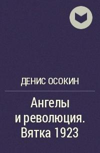 Денис Осокин - Ангелы и революция. Вятка 1923