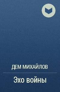 Дем Михайлов - Эхо войны