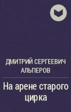 Дмитрий Сергеевич Альперов - На арене старого цирка