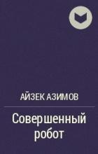 Айзек Азимов - Совершенный робот