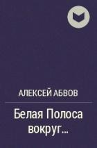Алексей Абвов - Белая Полоса вокруг...