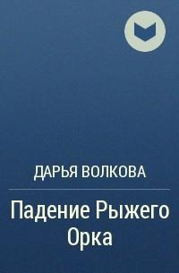 Дарья Волкова - Падение Рыжего Орка