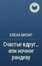 Елена Вилар - Счастье вдруг... или ночное рандеву