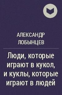 Александр Лобынцев - Люди, которые играют в кукол, и куклы, которые играют в людей
