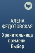 Алена Федотовская - Хранительница времени. Выбор