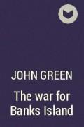 John Green - The war for Banks Island