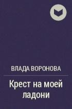 Влада Воронова - Крест на моей ладони