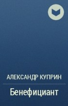 Александр Куприн - Бенефициант
