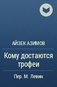 Айзек Азимов - Кому достаются трофеи