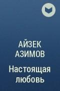Айзек Азимов - Настоящая любовь