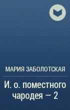 Мария Заболотская - И.о. поместного чародея - 2