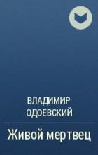 В. Ф. Одоевский - Живой мертвец