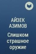 Айзек Азимов - Слишком страшное оружие