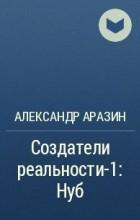 Александр Аразин - Создатели реальности-1: Нуб