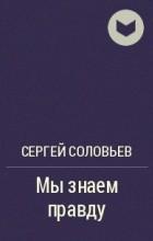 Соловьев Сергей Александрович - Мы знаем правду