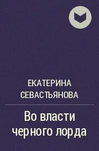 Екатерина Севастьянова - Во власти черного лорда
