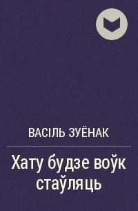 Васіль Зуёнак - Хату будзе воўк стаўляць
