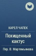 Карел Чапек - Похищенный кактус
