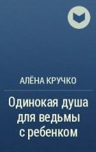 Алёна Кручко - Одинокая душа для ведьмы с ребенком