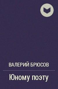 Валерий Брюсов - Юному поэту