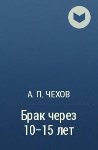А. П. Чехов - Брак через 10-15 лет