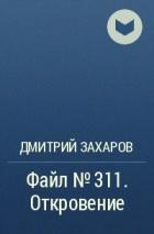 Дмитрий Захаров - Файл №311. Откровение