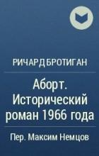 Ричард Бротиган - Аборт. Исторический роман 1966 года