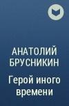 Анатолий Брусникин - Герой иного времени